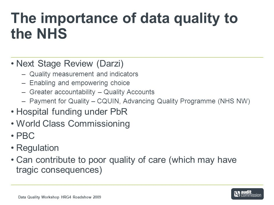 Data Quality Workshop HRG4 Roadshow 2009 The importance of data quality to the NHS Next Stage Review (Darzi) –Quality measurement and indicators –Enabling and empowering choice –Greater accountability – Quality Accounts –Payment for Quality – CQUIN, Advancing Quality Programme (NHS NW) Hospital funding under PbR World Class Commissioning PBC Regulation Can contribute to poor quality of care (which may have tragic consequences)