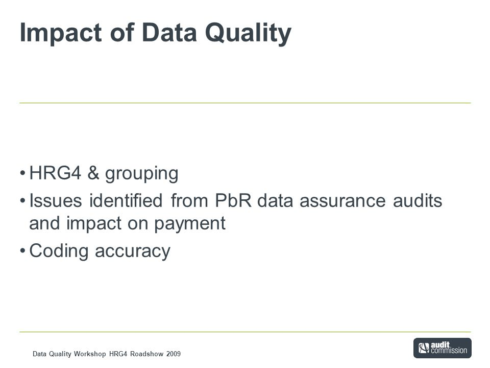 Data Quality Workshop HRG4 Roadshow 2009 Impact of Data Quality HRG4 & grouping Issues identified from PbR data assurance audits and impact on payment Coding accuracy