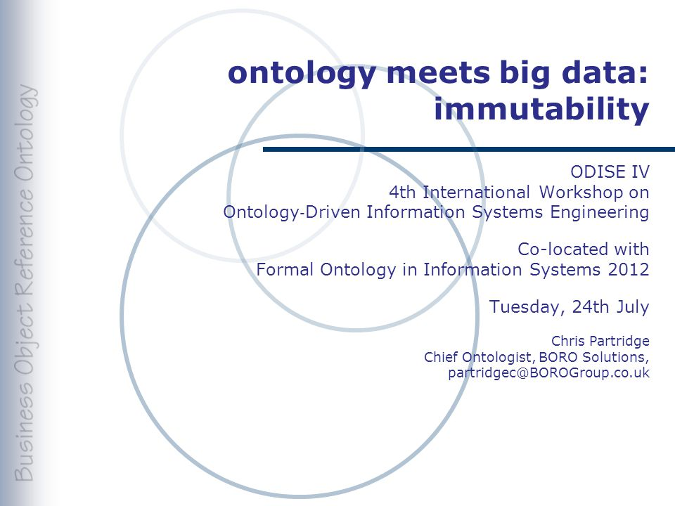 ontology meets big data: immutability ODISE IV 4th International Workshop on Ontology ‐ Driven Information Systems Engineering Co-located with Formal Ontology in Information Systems 2012 Tuesday, 24th July Chris Partridge Chief Ontologist, BORO Solutions, partridgec@BOROGroup.co.uk