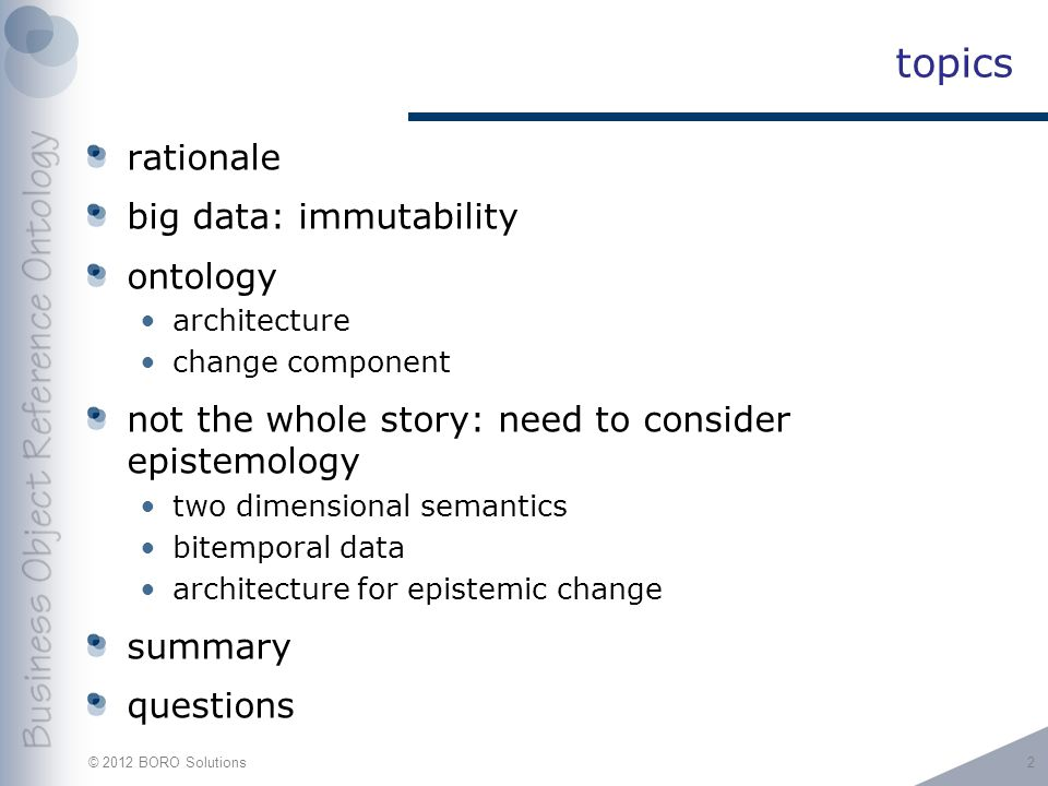© 2012 BORO Solutions topics rationale big data: immutability ontology architecture change component not the whole story: need to consider epistemology two dimensional semantics bitemporal data architecture for epistemic change summary questions 2