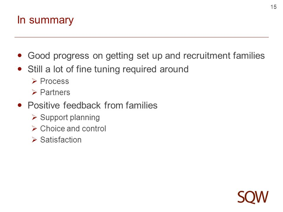 15 In summary Good progress on getting set up and recruitment families Still a lot of fine tuning required around  Process  Partners Positive feedback from families  Support planning  Choice and control  Satisfaction