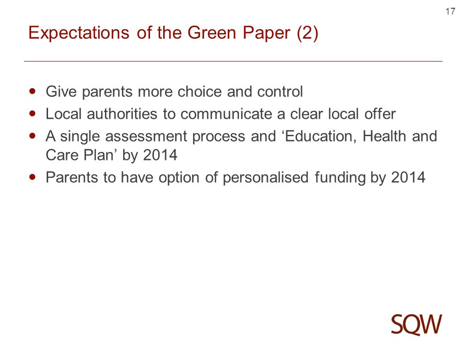 17 Expectations of the Green Paper (2) Give parents more choice and control Local authorities to communicate a clear local offer A single assessment process and 'Education, Health and Care Plan' by 2014 Parents to have option of personalised funding by 2014