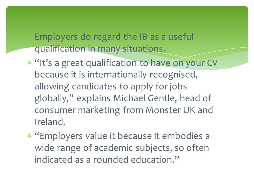  Employers do regard the IB as a useful qualification in many situations.