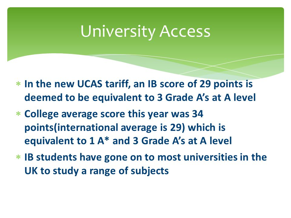  In the new UCAS tariff, an IB score of 29 points is deemed to be equivalent to 3 Grade A's at A level  College average score this year was 34 points(international average is 29) which is equivalent to 1 A* and 3 Grade A's at A level  IB students have gone on to most universities in the UK to study a range of subjects University Access
