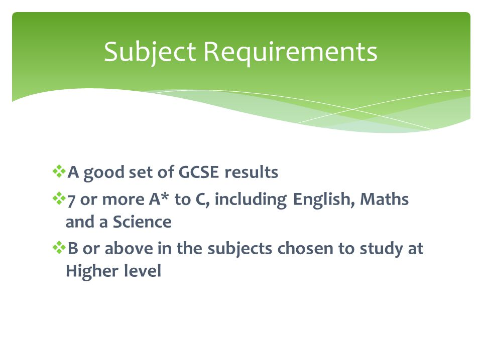  A good set of GCSE results  7 or more A* to C, including English, Maths and a Science  B or above in the subjects chosen to study at Higher level Subject Requirements
