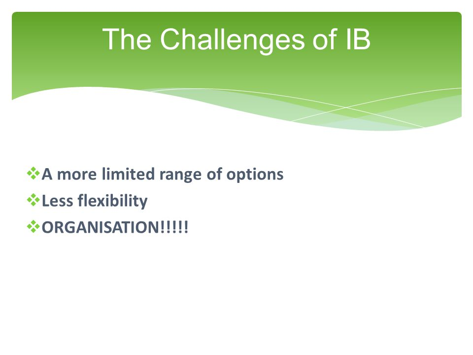  A more limited range of options  Less flexibility  ORGANISATION!!!!! The Challenges of IB