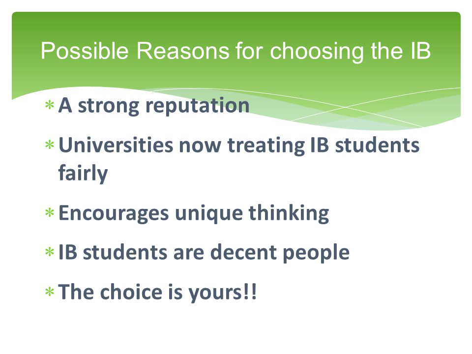  A strong reputation  Universities now treating IB students fairly  Encourages unique thinking  IB students are decent people  The choice is yours!.