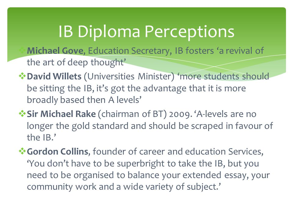  Michael Gove, Education Secretary, IB fosters 'a revival of the art of deep thought'  David Willets (Universities Minister) 'more students should be sitting the IB, it's got the advantage that it is more broadly based then A levels'  Sir Michael Rake (chairman of BT) 2009.