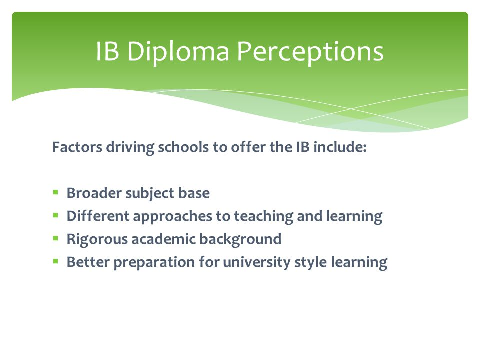 Factors driving schools to offer the IB include:  Broader subject base  Different approaches to teaching and learning  Rigorous academic background  Better preparation for university style learning IB Diploma Perceptions