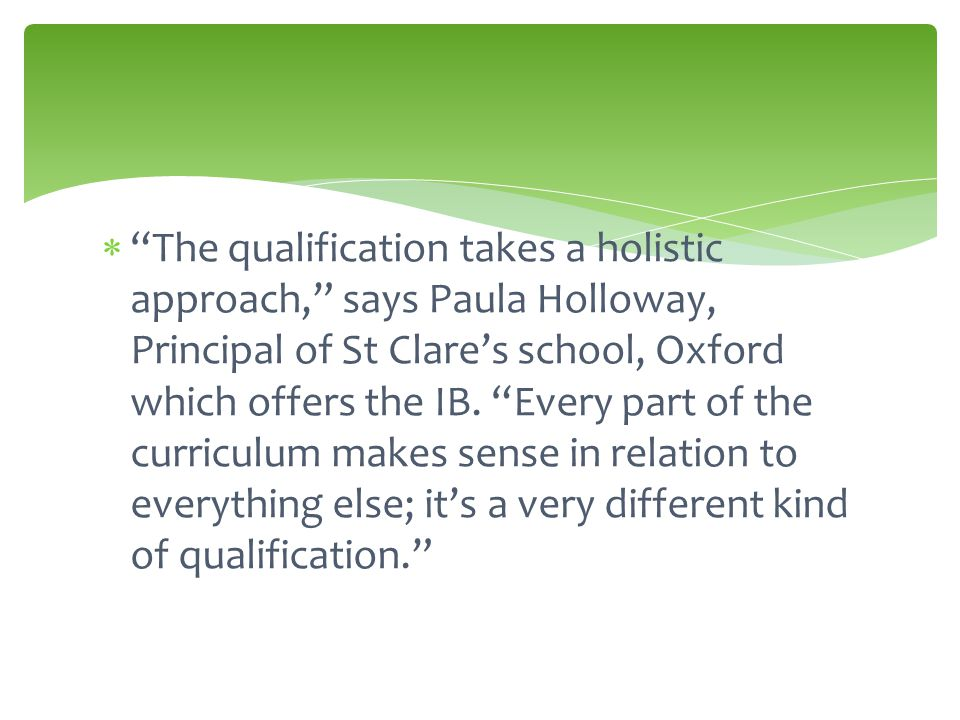  The qualification takes a holistic approach, says Paula Holloway, Principal of St Clare's school, Oxford which offers the IB.