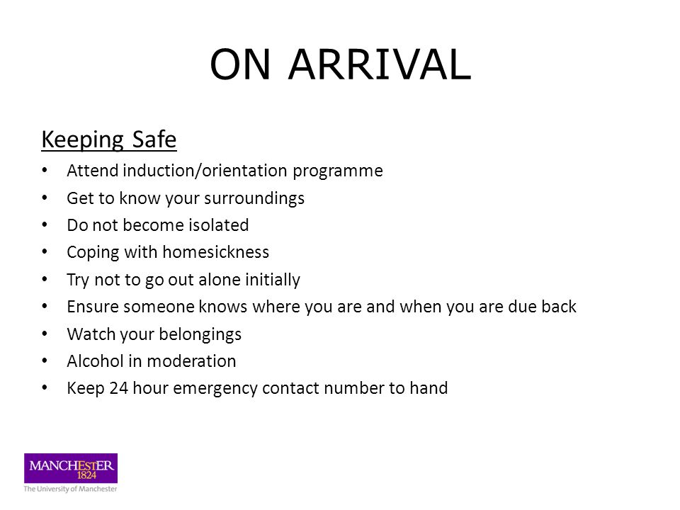 ON ARRIVAL Keeping Safe Attend induction/orientation programme Get to know your surroundings Do not become isolated Coping with homesickness Try not to go out alone initially Ensure someone knows where you are and when you are due back Watch your belongings Alcohol in moderation Keep 24 hour emergency contact number to hand