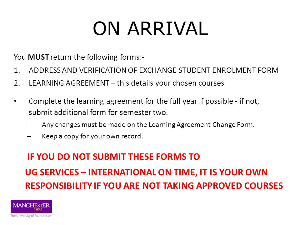 ON ARRIVAL You MUST return the following forms:- 1.ADDRESS AND VERIFICATION OF EXCHANGE STUDENT ENROLMENT FORM 2.LEARNING AGREEMENT – this details your chosen courses Complete the learning agreement for the full year if possible - if not, submit additional form for semester two.