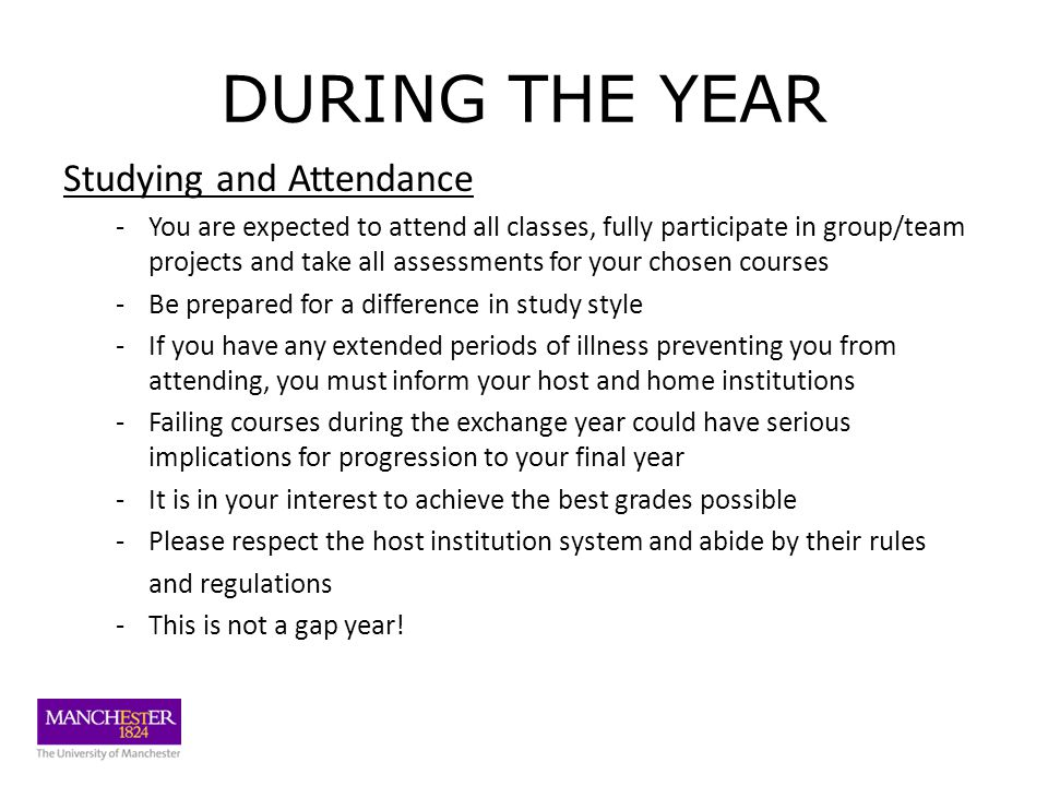 DURING THE YEAR Studying and Attendance -You are expected to attend all classes, fully participate in group/team projects and take all assessments for your chosen courses -Be prepared for a difference in study style -If you have any extended periods of illness preventing you from attending, you must inform your host and home institutions -Failing courses during the exchange year could have serious implications for progression to your final year -It is in your interest to achieve the best grades possible -Please respect the host institution system and abide by their rules and regulations -This is not a gap year!