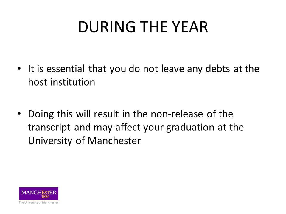 DURING THE YEAR It is essential that you do not leave any debts at the host institution Doing this will result in the non-release of the transcript and may affect your graduation at the University of Manchester
