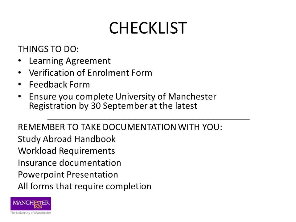 CHECKLIST THINGS TO DO: Learning Agreement Verification of Enrolment Form Feedback Form Ensure you complete University of Manchester Registration by 30 September at the latest _________________________________________ REMEMBER TO TAKE DOCUMENTATION WITH YOU: Study Abroad Handbook Workload Requirements Insurance documentation Powerpoint Presentation All forms that require completion