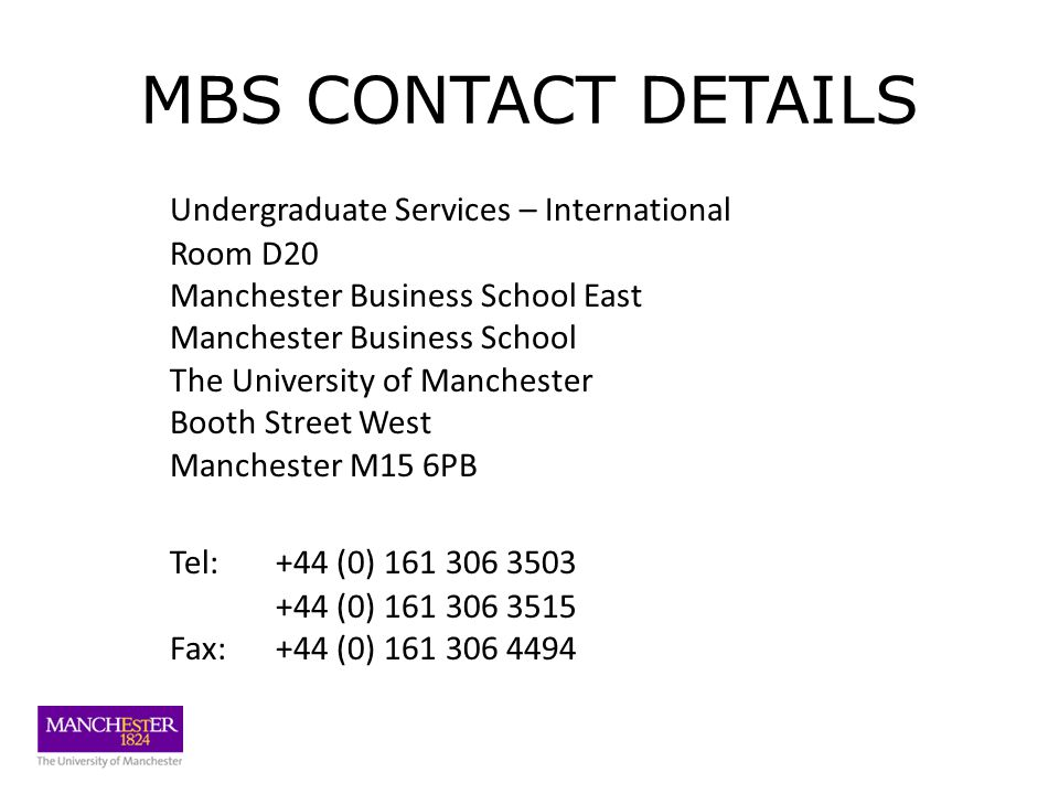 MBS CONTACT DETAILS Undergraduate Services – International Room D20 Manchester Business School East Manchester Business School The University of Manchester Booth Street West Manchester M15 6PB Tel:+44 (0) 161 306 3503 +44 (0) 161 306 3515 Fax: +44 (0) 161 306 4494