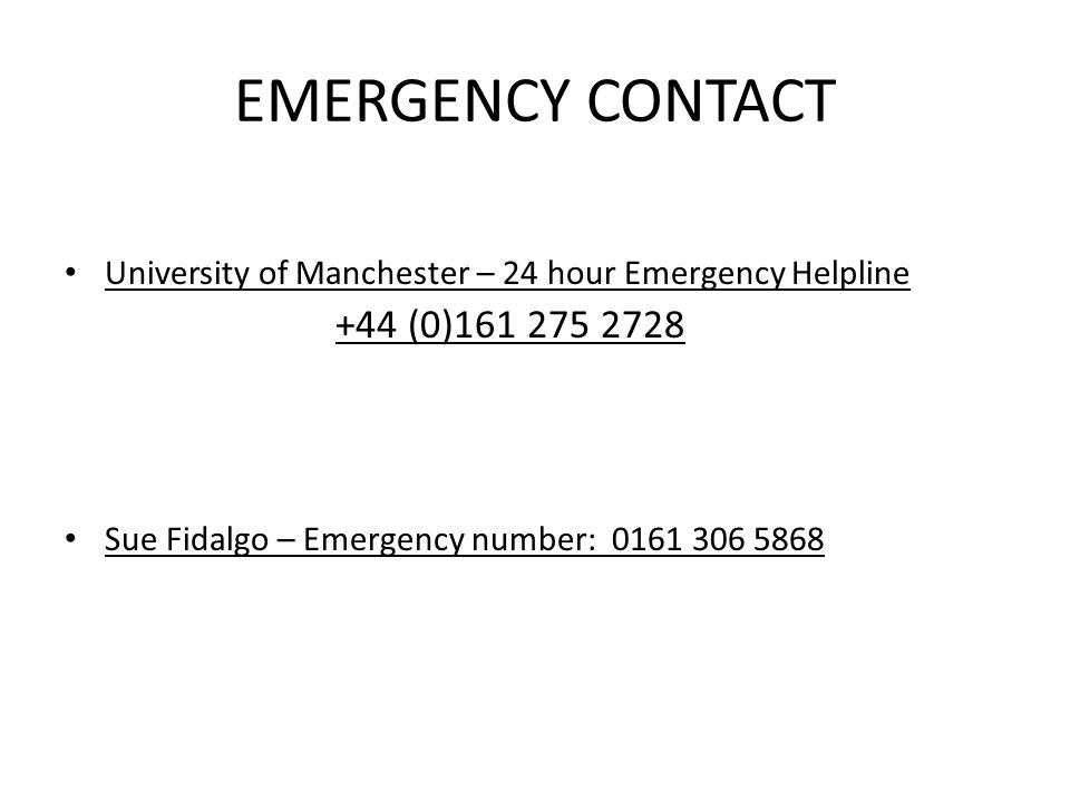 EMERGENCY CONTACT University of Manchester – 24 hour Emergency Helpline +44 (0)161 275 2728 Sue Fidalgo – Emergency number: 0161 306 5868