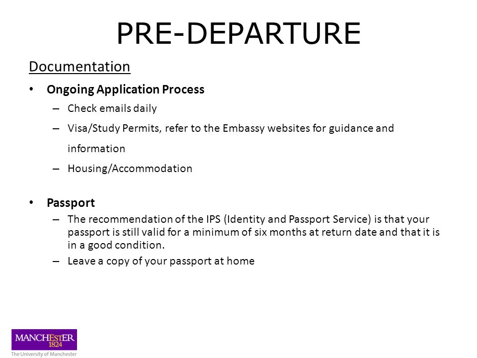 PRE-DEPARTURE Documentation Ongoing Application Process – Check emails daily – Visa/Study Permits, refer to the Embassy websites for guidance and information – Housing/Accommodation Passport – The recommendation of the IPS (Identity and Passport Service) is that your passport is still valid for a minimum of six months at return date and that it is in a good condition.