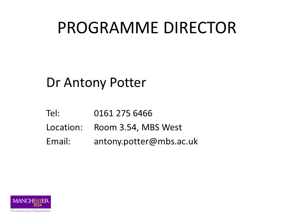 PROGRAMME DIRECTOR Dr Antony Potter Tel: 0161 275 6466 Location: Room 3.54, MBS West Email: antony.potter@mbs.ac.uk