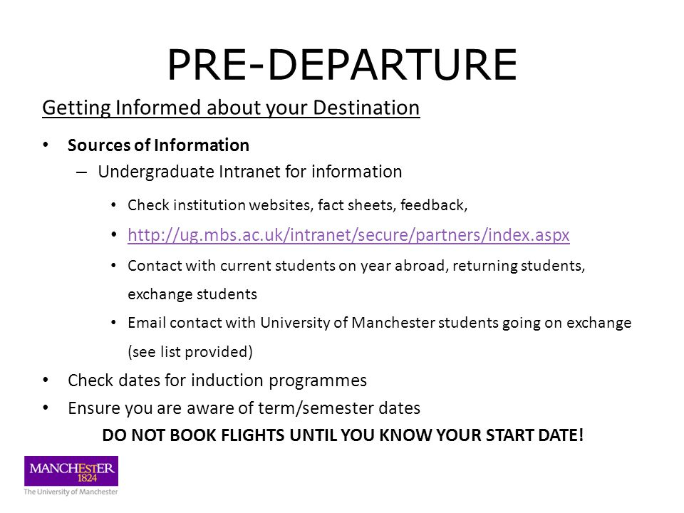 PRE-DEPARTURE Getting Informed about your Destination Sources of Information – Undergraduate Intranet for information Check institution websites, fact sheets, feedback, http://ug.mbs.ac.uk/intranet/secure/partners/index.aspx Contact with current students on year abroad, returning students, exchange students Email contact with University of Manchester students going on exchange (see list provided) Check dates for induction programmes Ensure you are aware of term/semester dates DO NOT BOOK FLIGHTS UNTIL YOU KNOW YOUR START DATE!