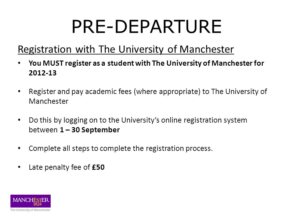 PRE-DEPARTURE Registration with The University of Manchester You MUST register as a student with The University of Manchester for 2012-13 Register and pay academic fees (where appropriate) to The University of Manchester Do this by logging on to the University's online registration system between 1 – 30 September Complete all steps to complete the registration process.