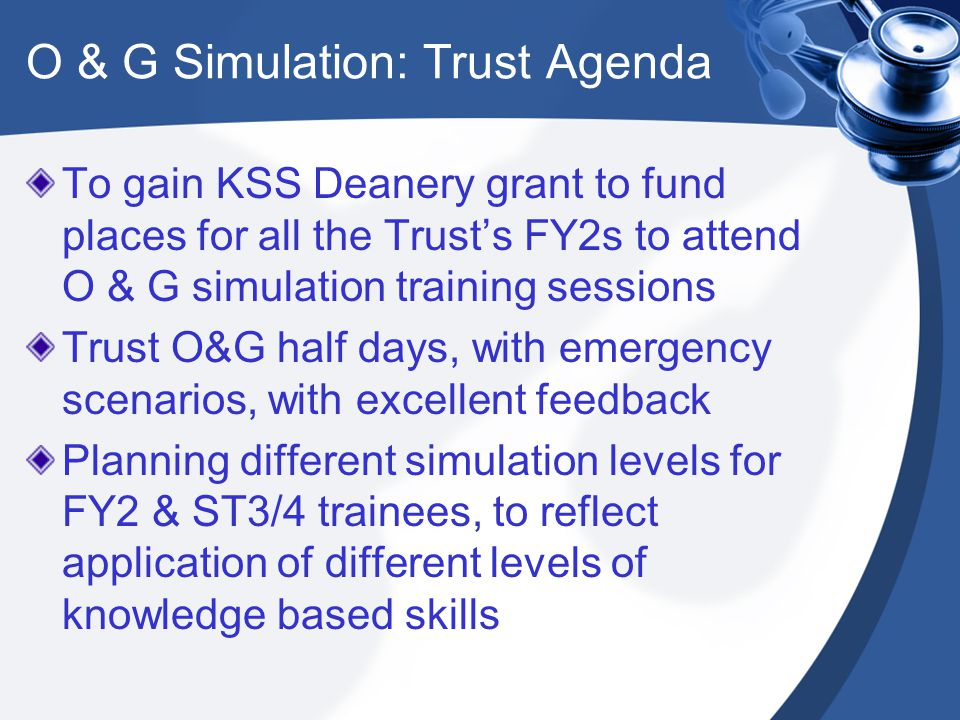 O & G Simulation: Trust Agenda To gain KSS Deanery grant to fund places for all the Trust's FY2s to attend O & G simulation training sessions Trust O&G half days, with emergency scenarios, with excellent feedback Planning different simulation levels for FY2 & ST3/4 trainees, to reflect application of different levels of knowledge based skills