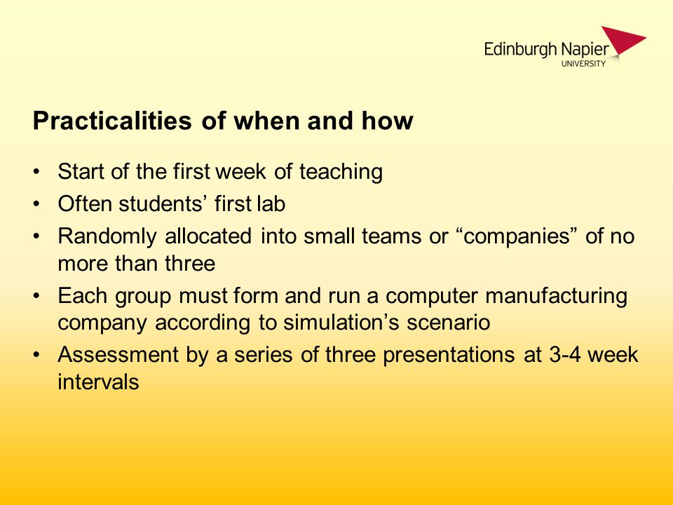 Practicalities of when and how Start of the first week of teaching Often students' first lab Randomly allocated into small teams or companies of no more than three Each group must form and run a computer manufacturing company according to simulation's scenario Assessment by a series of three presentations at 3-4 week intervals