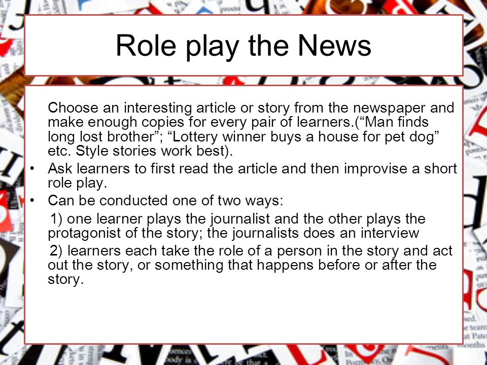 Role play the News Choose an interesting article or story from the newspaper and make enough copies for every pair of learners.( Man finds long lost brother ; Lottery winner buys a house for pet dog etc.