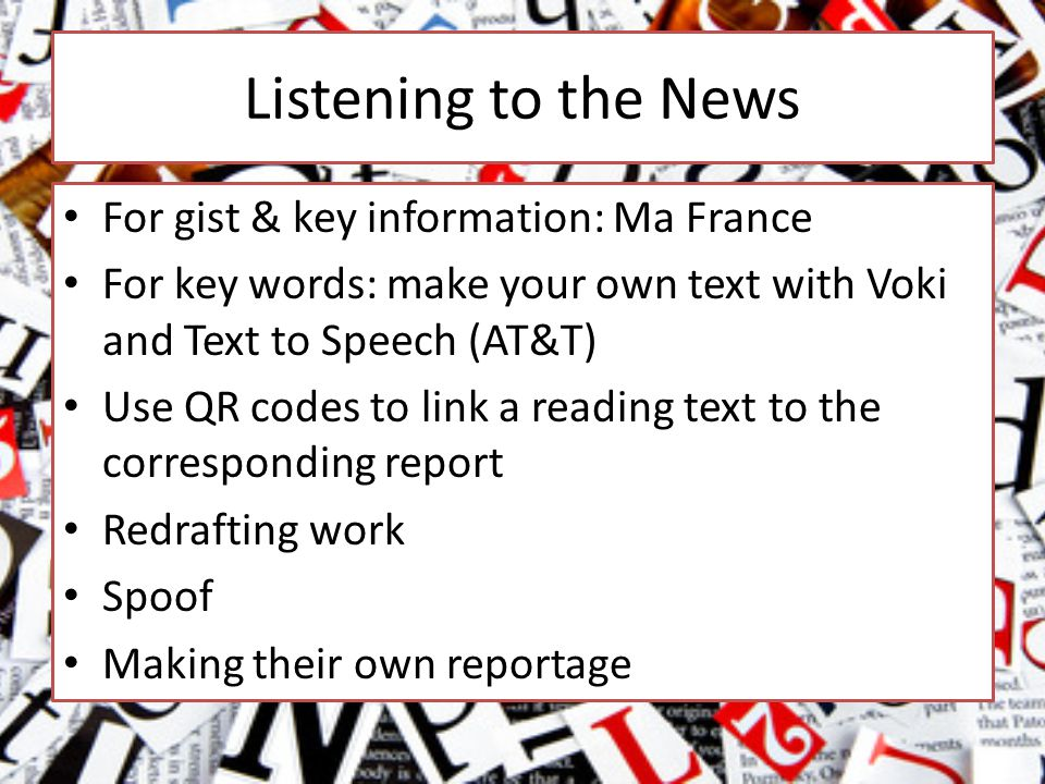 Listening to the News For gist & key information: Ma France For key words: make your own text with Voki and Text to Speech (AT&T) Use QR codes to link a reading text to the corresponding report Redrafting work Spoof Making their own reportage