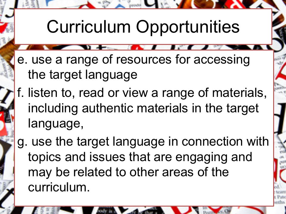 Curriculum Opportunities e. use a range of resources for accessing the target language f.