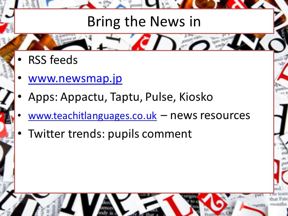 Bring the News in RSS feeds www.newsmap.jp Apps: Appactu, Taptu, Pulse, Kiosko www.teachitlanguages.co.uk – news resources www.teachitlanguages.co.uk Twitter trends: pupils comment