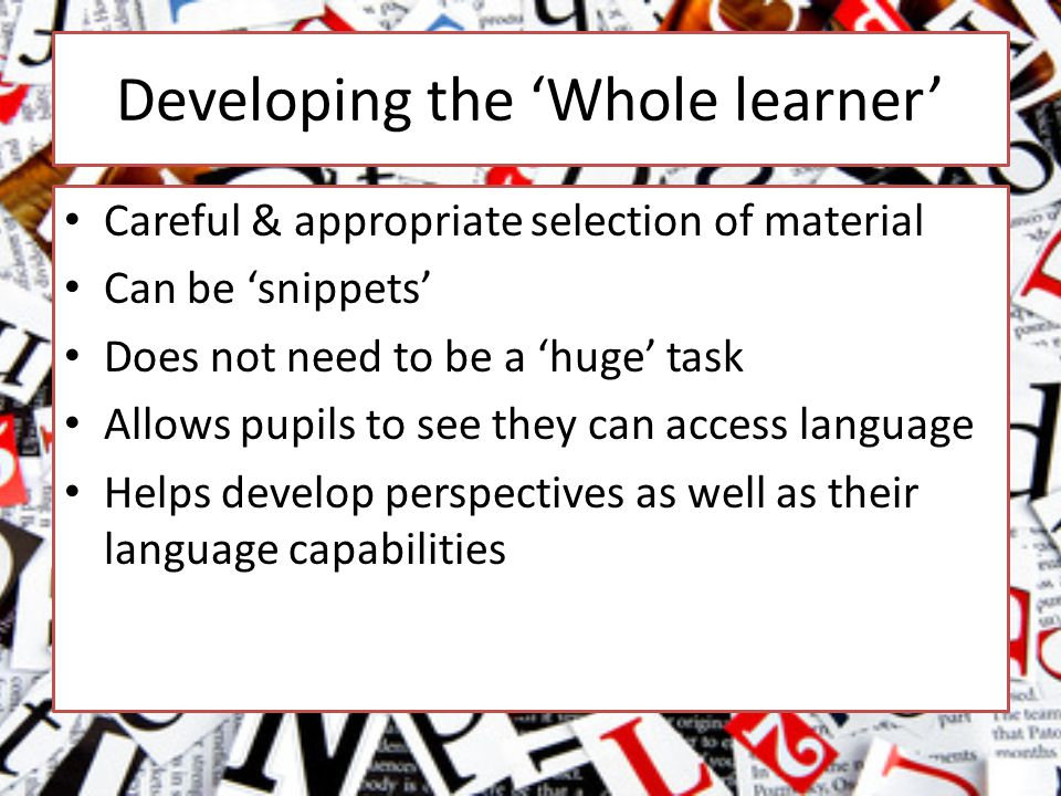 Developing the 'Whole learner' Careful & appropriate selection of material Can be 'snippets' Does not need to be a 'huge' task Allows pupils to see they can access language Helps develop perspectives as well as their language capabilities