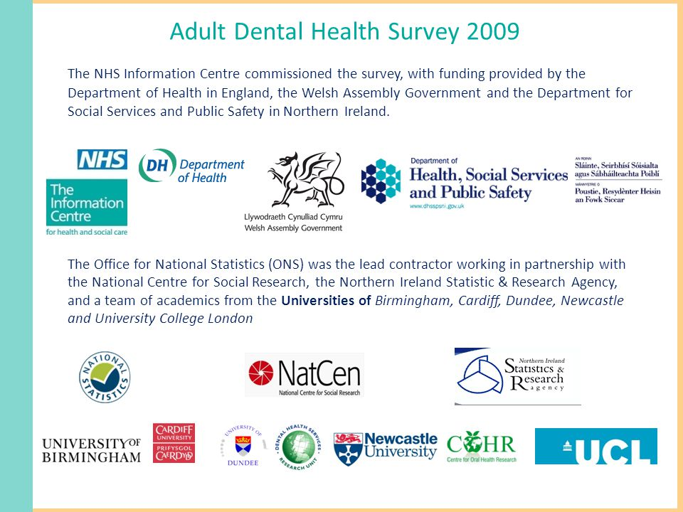 Adult Dental Health Survey 2009 The NHS Information Centre commissioned the survey, with funding provided by the Department of Health in England, the Welsh Assembly Government and the Department for Social Services and Public Safety in Northern Ireland.
