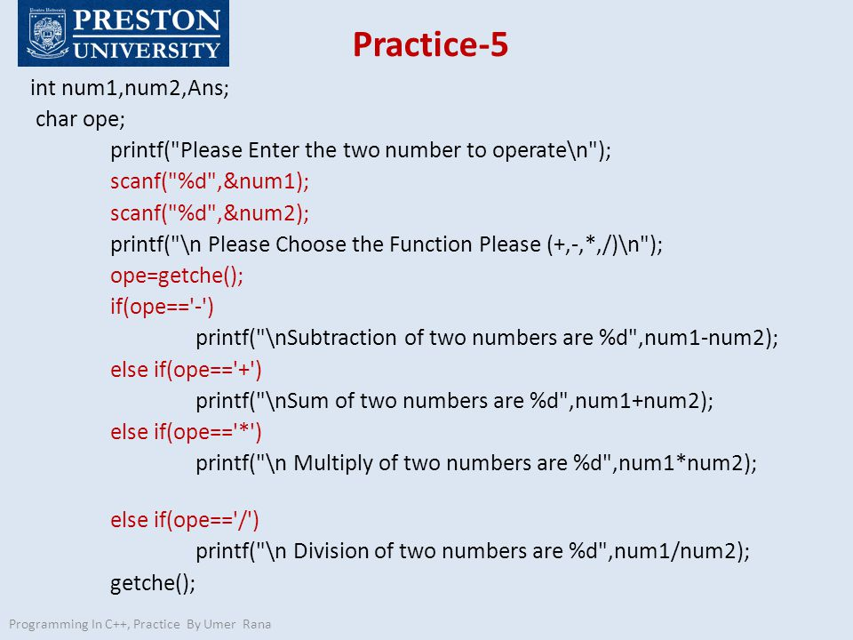 Practice-5 int num1,num2,Ans; char ope; printf( Please Enter the two number to operate\n ); scanf( %d ,&num1); scanf( %d ,&num2); printf( \n Please Choose the Function Please (+,-,*,/)\n ); ope=getche(); if(ope== - ) printf( \nSubtraction of two numbers are %d ,num1-num2); else if(ope== + ) printf( \nSum of two numbers are %d ,num1+num2); else if(ope== * ) printf( \n Multiply of two numbers are %d ,num1*num2); else if(ope== / ) printf( \n Division of two numbers are %d ,num1/num2); getche(); Programming In C++, Practice By Umer Rana