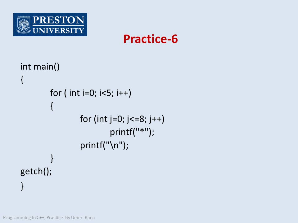 Practice-6 int main() { for ( int i=0; i<5; i++) { for (int j=0; j<=8; j++) printf( * ); printf( \n ); } getch(); } Programming In C++, Practice By Umer Rana