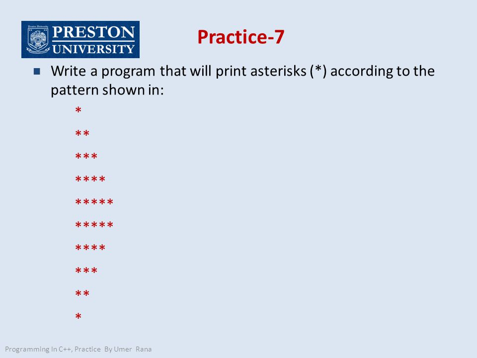 Practice-7 n Write a program that will print asterisks (*) according to the pattern shown in: * ** *** **** ***** **** *** ** * Programming In C++, Practice By Umer Rana