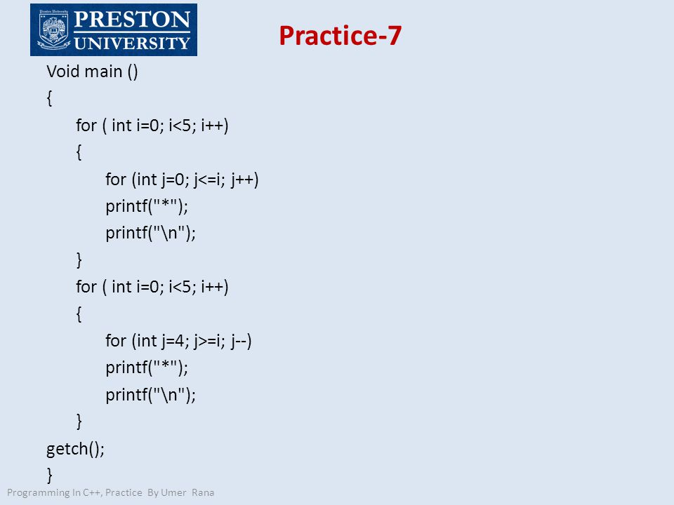 Practice-7 Void main () { for ( int i=0; i<5; i++) { for (int j=0; j<=i; j++) printf( * ); printf( \n ); } for ( int i=0; i<5; i++) { for (int j=4; j>=i; j--) printf( * ); printf( \n ); } getch(); } Programming In C++, Practice By Umer Rana