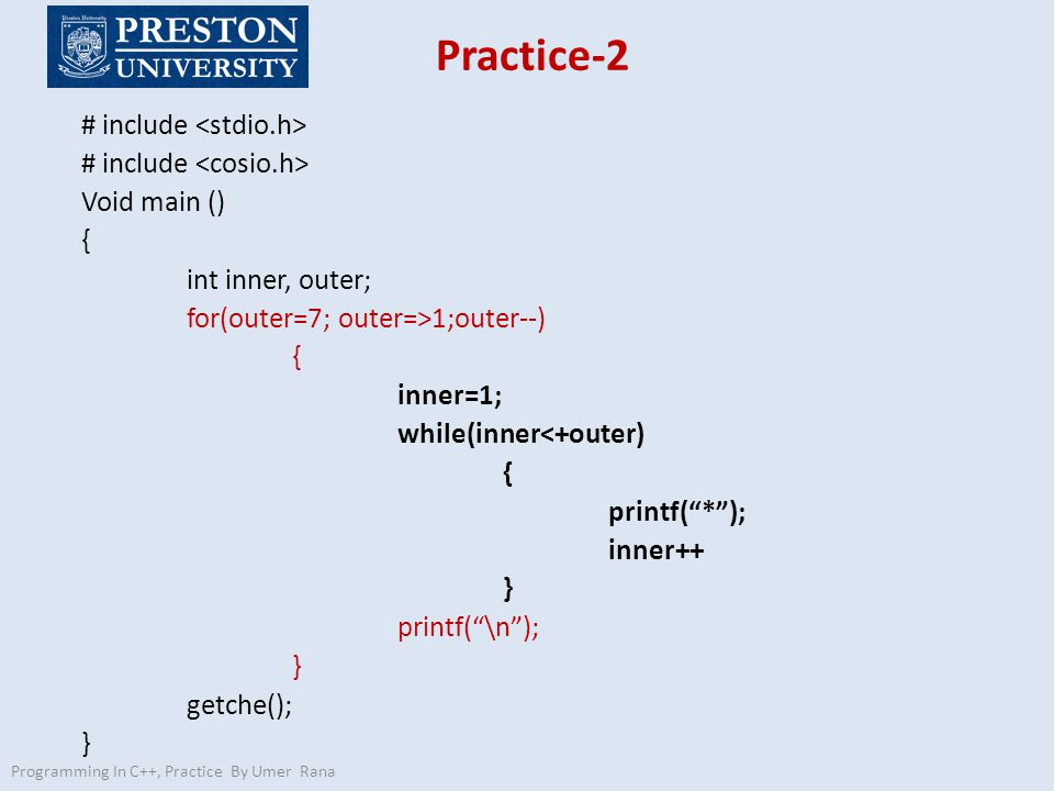 Practice-2 Programming In C++, Practice By Umer Rana # include Void main () { int inner, outer; for(outer=7; outer=>1;outer--) { inner=1; while(inner<+outer) { printf( * ); inner++ } printf( \n ); } getche(); }