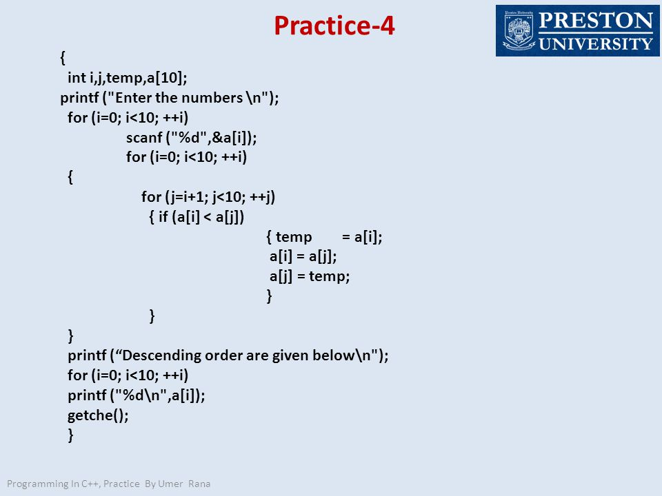 Practice-4 Programming In C++, Practice By Umer Rana { int i,j,temp,a[10]; printf ( Enter the numbers \n ); for (i=0; i<10; ++i) scanf ( %d ,&a[i]); for (i=0; i<10; ++i) { for (j=i+1; j<10; ++j) { if (a[i] < a[j]) { temp = a[i]; a[i] = a[j]; a[j] = temp; } printf ( Descending order are given below\n ); for (i=0; i<10; ++i) printf ( %d\n ,a[i]); getche(); }