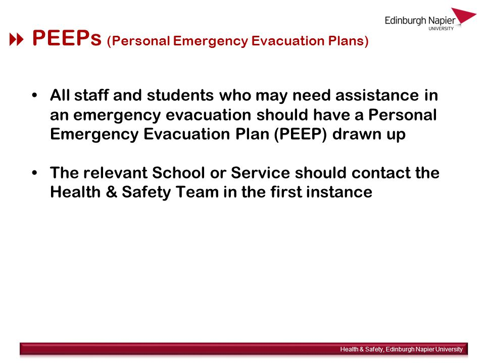  PEEPs (Personal Emergency Evacuation Plans) All staff and students who may need assistance in an emergency evacuation should have a Personal Emergency Evacuation Plan (PEEP) drawn up The relevant School or Service should contact the Health & Safety Team in the first instance