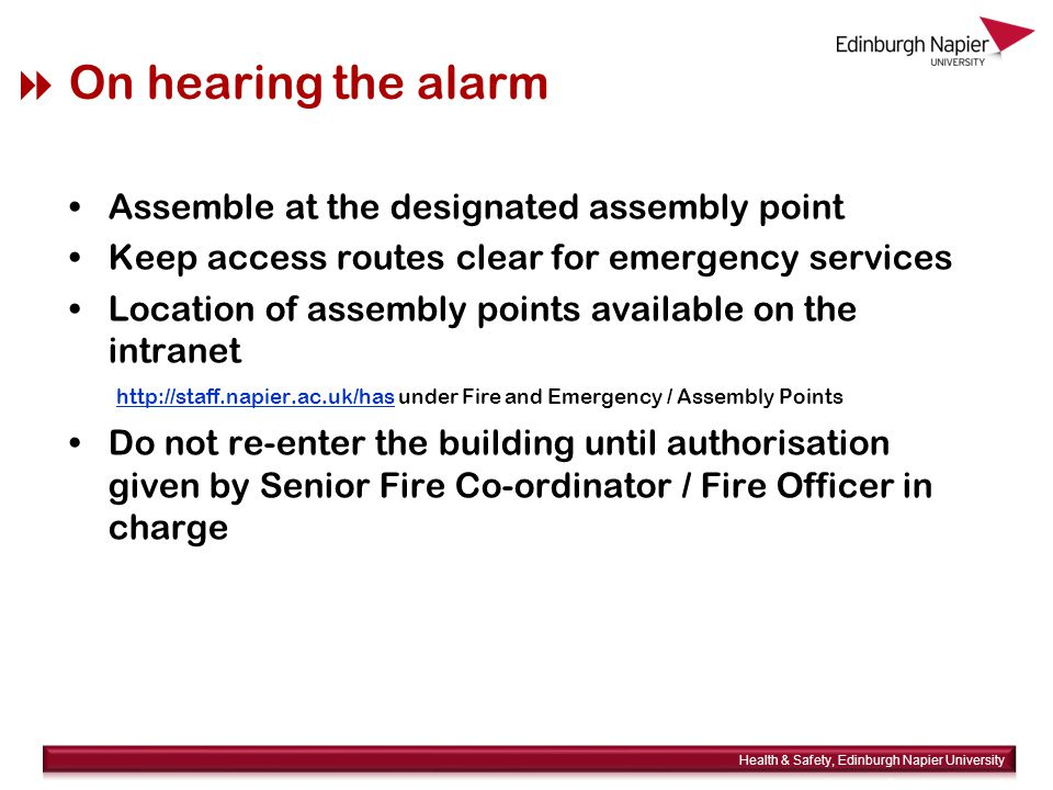  On hearing the alarm Assemble at the designated assembly point Keep access routes clear for emergency services Location of assembly points available on the intranet http://staff.napier.ac.uk/has under Fire and Emergency / Assembly Points http://staff.napier.ac.uk/has Do not re-enter the building until authorisation given by Senior Fire Co-ordinator / Fire Officer in charge