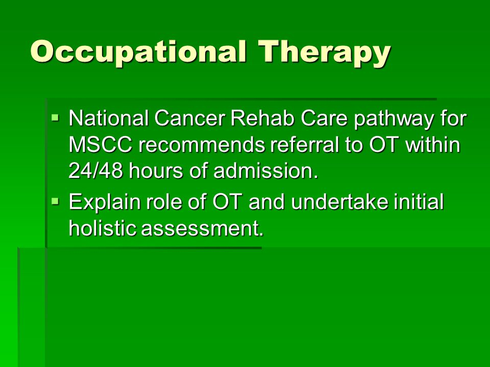 Occupational Therapy  National Cancer Rehab Care pathway for MSCC recommends referral to OT within 24/48 hours of admission.