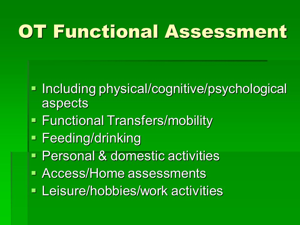 OT Functional Assessment  Including physical/cognitive/psychological aspects  Functional Transfers/mobility  Feeding/drinking  Personal & domestic activities  Access/Home assessments  Leisure/hobbies/work activities