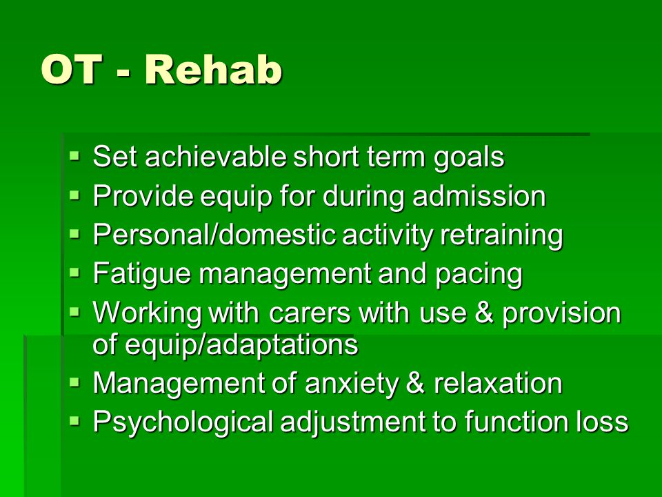 OT - Rehab  Set achievable short term goals  Provide equip for during admission  Personal/domestic activity retraining  Fatigue management and pacing  Working with carers with use & provision of equip/adaptations  Management of anxiety & relaxation  Psychological adjustment to function loss
