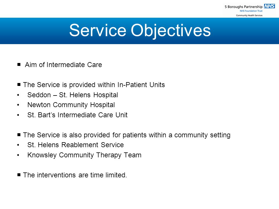 Service Objectives ■ Aim of Intermediate Care ■ The Service is provided within In-Patient Units Seddon – St.