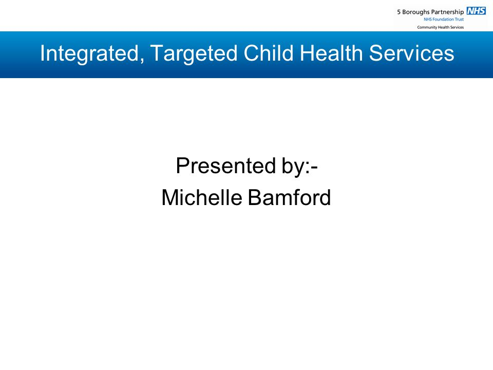 Integrated, Targeted Child Health Services Presented by:- Michelle Bamford