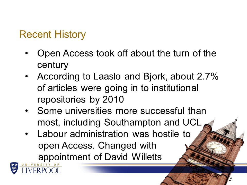 Recent History Open Access took off about the turn of the century According to Laaslo and Bjork, about 2.7% of articles were going in to institutional repositories by 2010 Some universities more successful than most, including Southampton and UCL Labour administration was hostile to open Access.