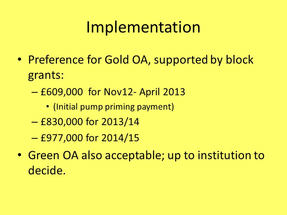Implementation Preference for Gold OA, supported by block grants: – £609,000 for Nov12- April 2013 (Initial pump priming payment) – £830,000 for 2013/14 – £977,000 for 2014/15 Green OA also acceptable; up to institution to decide.