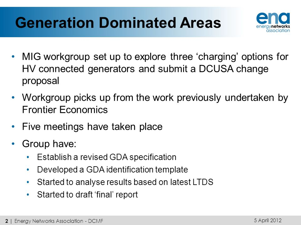 Generation Dominated Areas MIG workgroup set up to explore three 'charging' options for HV connected generators and submit a DCUSA change proposal Workgroup picks up from the work previously undertaken by Frontier Economics Five meetings have taken place Group have: Establish a revised GDA specification Developed a GDA identification template Started to analyse results based on latest LTDS Started to draft 'final' report 5 April 2012 2 | Energy Networks Association - DCMF