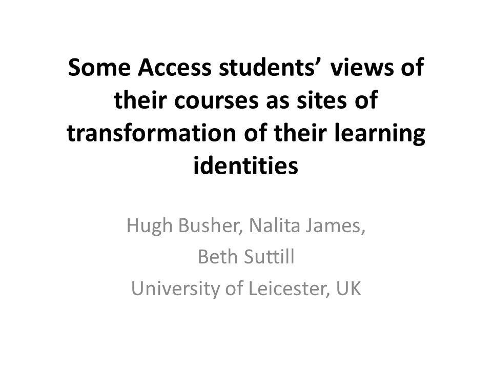 Some Access students' views of their courses as sites of transformation of their learning identities Hugh Busher, Nalita James, Beth Suttill University of Leicester, UK